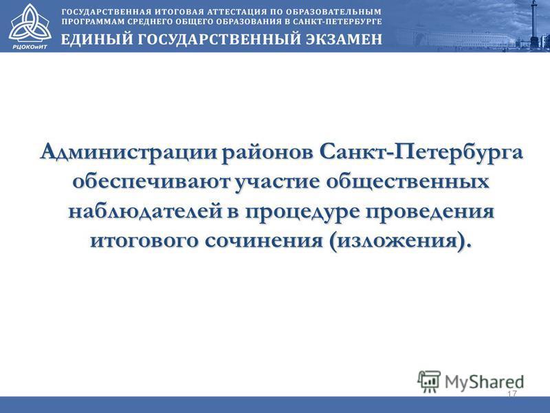 Администрации районов Санкт-Петербурга обеспечивают участие общественных наблюдателей в процедуре проведения итогового сочинения (изложения). 17