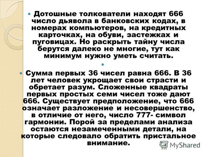 Дотошные толкователи находят 666 число дьявола в банковских кодах, в номерах компьютеров, на кредитных карточках, на обуви, застежках и пуговицах. Но раскрыть тайну числа берутся далеко не многие, тут как минимум нужно уметь считать. Сумма первых 36