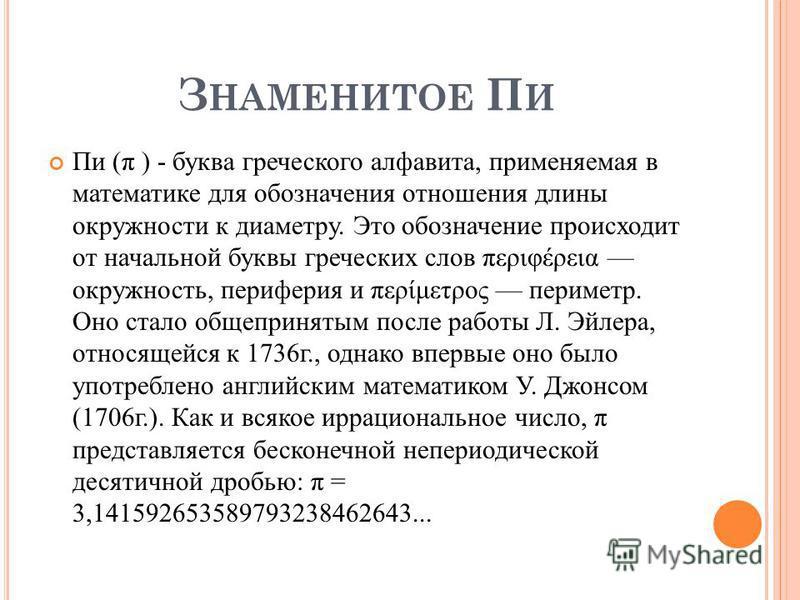 З НАМЕНИТОЕ П И Пи (π ) - буква греческого алфавита, применяемая в математике для обозначения отношения длины окружности к диаметру. Это обозначение происходит от начальной буквы греческих слов περιφέρεια окружность, периферия и περίμετρος периметр.