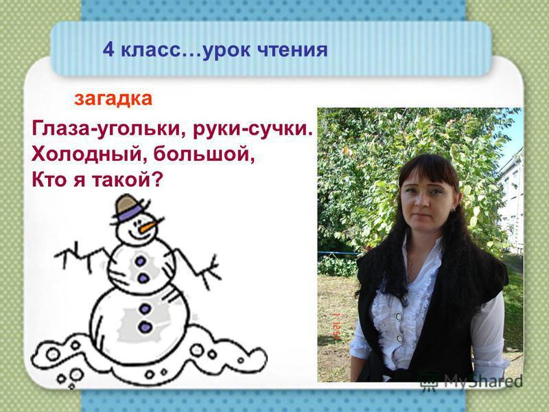 4 класс…урок чтения загадка Глаза-угольки, руки-сучки. Холодный, большой, Кто я такой?