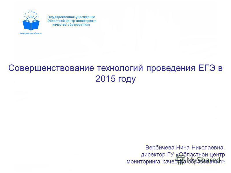 Вербичева Нина Николаевна, директор ГУ «Областной центр мониторинга качества образования» Совершенствование технологий проведения ЕГЭ в 2015 году
