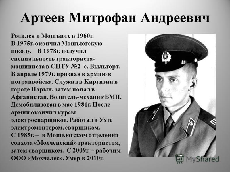 Артеев Митрофан Андреевич Родился в Мошъюге в 1960 г. В 1975 г. окончил Мошъюгскую школу. В 1978 г. получил специальность тракториста- машиниста в СПТУ 2 с. Выльгорт. В апреле 1979 г. призван в армию в погранвойска. Служил в Киргизии в городе Нарын,