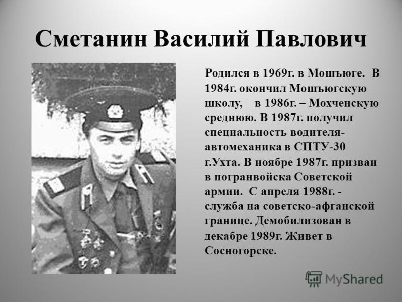 Сметанин Василий Павлович Родился в 1969 г. в Мошъюге. В 1984 г. окончил Мошъюгскую школу, в 1986 г. – Мохченскую среднюю. В 1987 г. получил специальность водителя- автомеханика в СПТУ-30 г.Ухта. В ноябре 1987 г. призван в погранвойска Советской арми