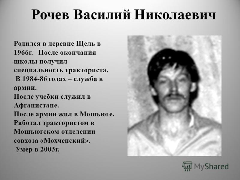 Рочев Василий Николаевич Родился в деревне Щель в 1966 г. После окончания школы получил специальность тракториста. В 1984-86 годах – служба в армии. После учебки служил в Афганистане. После армии жил в Мошъюге. Работал трактористом в Мошъюгском отдел