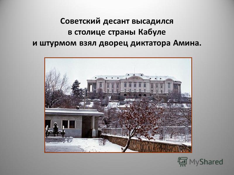 Советский десант высадился в столице страны Кабуле и штурмом взял дворец диктатора Амина.