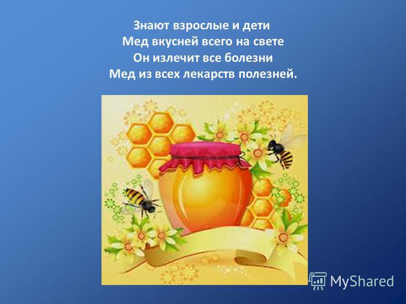 Знают взрослые и дети Мед вкусней всего на свете Он излечит все болезни Мед из всех лекарств полезней.
