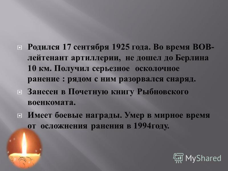 Родился 17 сентября 1925 года. Во время ВОВ - лейтенант артиллерии, не дошел до Берлина 10 км. Получил серьезное осколочное ранение : рядом с ним разорвался снаряд. Занесен в Почетную книгу Рыбновского военкомата. Имеет боевые награды. Умер в мирное