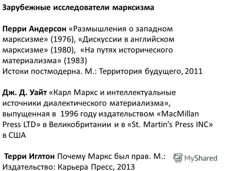 Зарубежные исследователи марксизма Перри Андерсон «Размышления о западном марксизме» (1976), «Дискуссии в английском марксизме» (1980), «На путях исторического материализма» (1983) Истоки постмодерна. М.: Территория будущего, 2011 Дж. Д. Уайт «Карл М