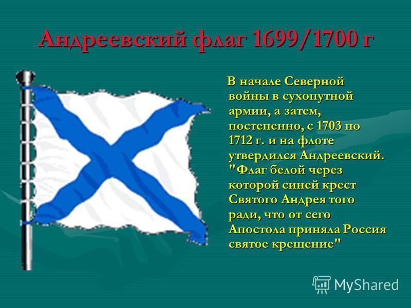 Андреевский флаг 1699/1700 г В начале Северной войны в сухопутной армии, а затем, постепенно, с 1703 по 1712 г. и на флоте утвердился Андреевский.