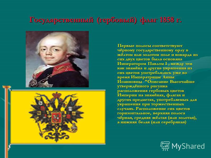 Государственный (гербовый) флаг 1858 г. Первые полосы соответствуют чёрному государственному орлу в жёлтом или золотом поле и кокарда из сих двух цветов была основана Императором Павлом I, между тем как знамёна и другие украшения из сих цветов употре