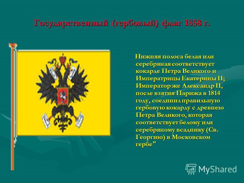 Государственный (гербовый) флаг 1858 г. Нижняя полоса белая или серебряная соответствует кокарде Петра Великого и Императрицы Екатерины II; Император же Александр II, после взятия Парижа в 1814 году, соединил правильную гербовую кокарду с древнею Пет