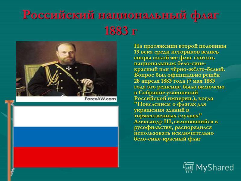 Российский национальный флаг 1883 г На протяжении второй половины 19 века среди историков велись споры какой же флаг считать национальным: бело-сине- красный или чёрно-жёлто-белый. Вопрос был официально решён 28 апреля 1883 года (7 мая 1883 года это