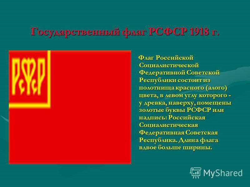 Государственный флаг РСФСР 1918 г. Флаг Российской Социалистической Федеративной Советской Республики состоит из полотнища красного (алого) цвета, в левом углу которого - у древка, наверху, помещены золотые буквы РСФСР или надпись: Российская Социали