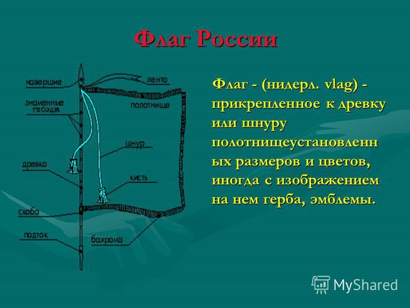 Флаг России Флаг - (нидерл. vlag) - прикрепленное к древку или шнуру полотнище установленных размеров и цветов, иногда с изображением на нем герба, эмблемы.