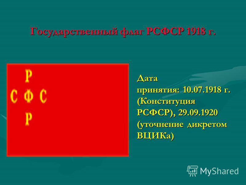 Государственный флаг РСФСР 1918 г. Дата принятия: 10.07.1918 г. (Конституция РСФСР), 29.09.1920 (уточнение декретом ВЦИКа)
