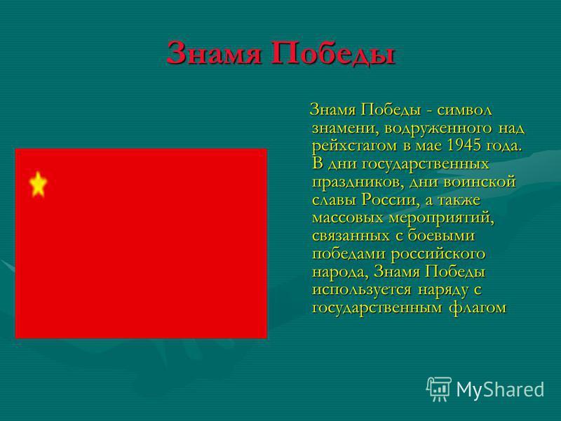 Знамя Победы Знамя Победы - символ знамени, водруженного над рейхстагом в мае 1945 года. В дни государственных праздников, дни воинской славы России, а также массовых мероприятий, связанных с боевыми победами российского народа, Знамя Победы использу
