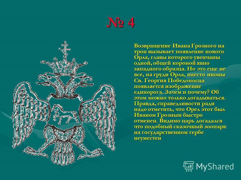 4 Возвращение Ивана Грозного на трон вызывает появление нового Орла, главы которого увенчаны одной, общей короной явно западного образца. Но это еще не все, на груди Орла, вместо иконы Св. Георгия Победоносца появляется изображение единорога. Зачем и