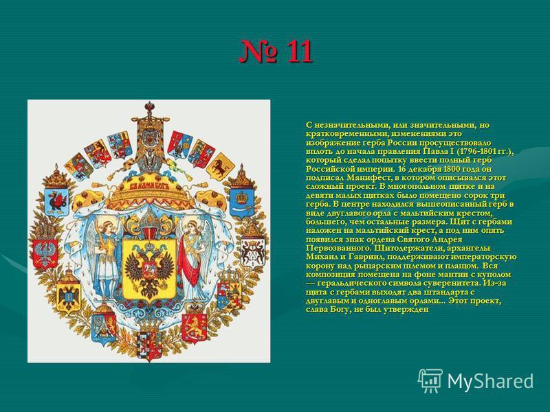11 11 С незначительными, или значительными, но кратковременными, изменениями это изображение герба России просуществовало вплоть до начала правления Павла I (1796-1801 гг.), который сделал попытку ввести полный герб Российской империи. 16 декабря 180