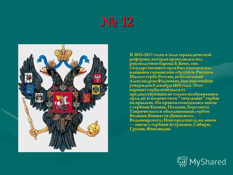 12 12 В 1855-1857 годах в ходе геральдической реформы, которая проводилась под руководством барона Б.Кене, тип государственного орла был изменен под влиянием германских образцов. Рисунок Малого герба России, исполненный Александром Фадеевым, был высо