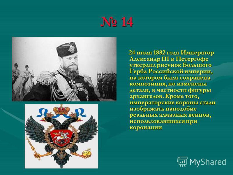 14 14 24 июля 1882 года Император Александр III в Петергофе утвердил рисунок Большого Герба Российской империи, на котором была сохранена композиция, но изменены детали, в частности фигуры архангелов. Кроме того, императорские короны стали изображать
