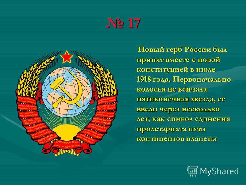 17 17 Новый герб России был принят вместе с новой конституцией в июле 1918 года. Первоначально колосья не венчала пятиконечная звезда, ее ввели через несколько лет, как символ единения пролетариата пяти континентов планеты