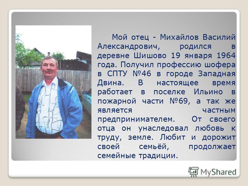 Мой отец - Михайлов Василий Александрович, родился в деревне Шишово 19 января 1964 года. Получил профессию шофера в СПТУ 46 в городе Западная Двина. В настоящее время работает в поселке Ильино в пожарной части 69, а так же является частным предприним
