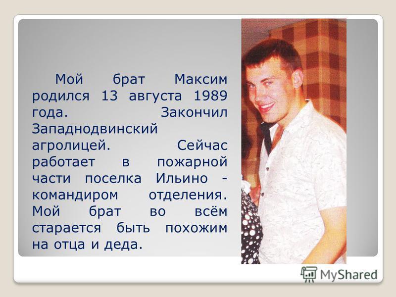 Мой брат Максим родился 13 августа 1989 года. Закончил Западнодвинский агролицей. Сейчас работает в пожарной части поселка Ильино - командиром отделения. Мой брат во всём старается быть похожим на отца и деда.