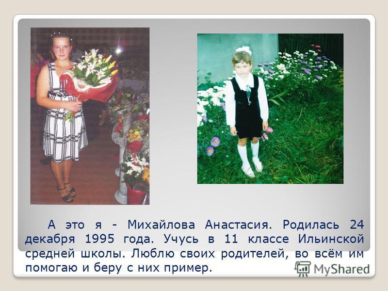 А это я - Михайлова Анастасия. Родилась 24 декабря 1995 года. Учусь в 11 классе Ильинской средней школы. Люблю своих родителей, во всём им помогаю и беру с них пример.