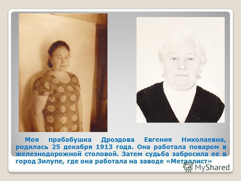 Моя прабабушка Дроздова Евгения Николаевна, родилась 25 декабря 1913 года. Она работала поваром в железнодорожной столовой. Затем судьба забросила ее в город Зилупе, где она работала на заводе «Металлист»