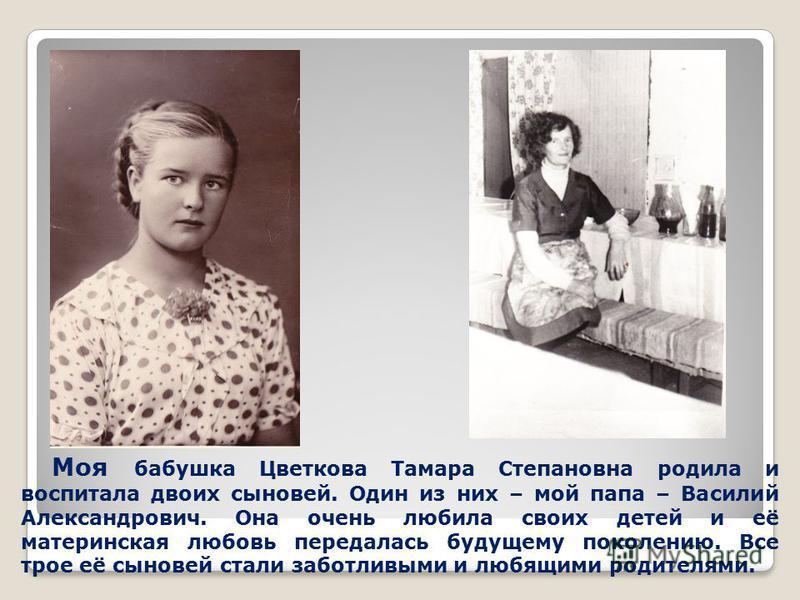 Моя бабушка Цветкова Тамара Степановна родила и воспитала двоих сыновей. Один из них – мой папа – Василий Александрович. Она очень любила своих детей и её материнская любовь передалась будущему поколению. Все трое её сыновей стали заботливыми и любящ