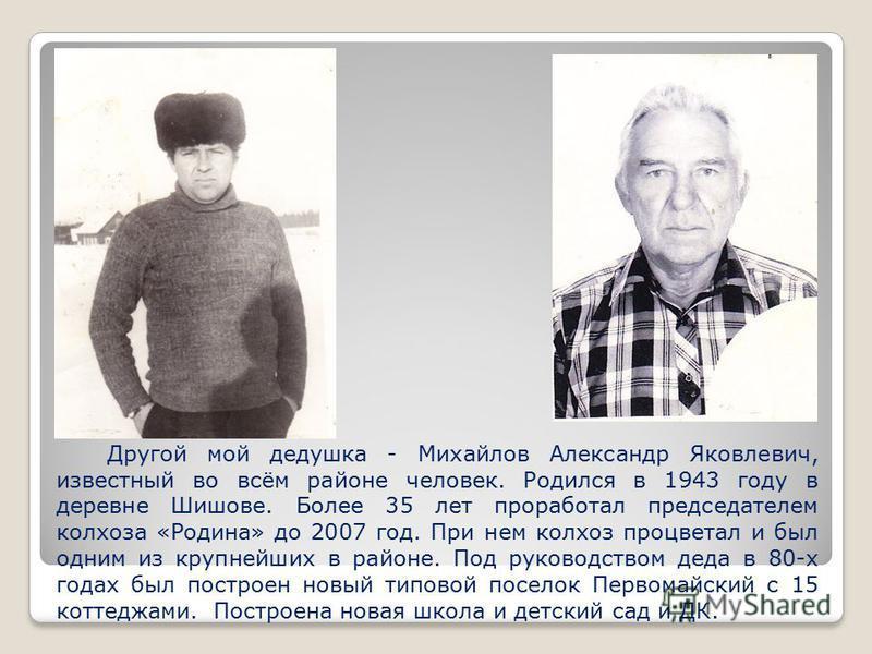 Другой мой дедушка - Михайлов Александр Яковлевич, известный во всём районе человек. Родился в 1943 году в деревне Шишове. Более 35 лет проработал председателем колхоза «Родина» до 2007 год. При нем колхоз процветал и был одним из крупнейших в районе
