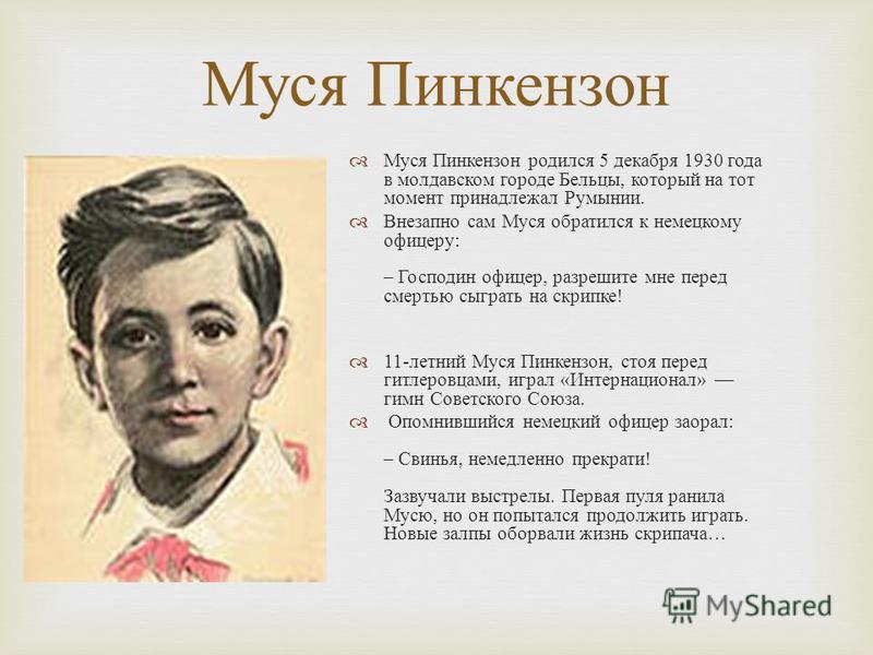 Муся Пинкензон Муся Пинкензон родился 5 декабря 1930 года в молдавском городе Бельцы, который на тот момент принадлежал Румынии. Внезапно сам Муся обратился к немецкому офицеру : – Господин офицер, разрешите мне перед смертью сыграть на скрипке ! 11-