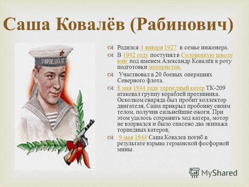 Саша Ковалёв ( Рабинович ) Родился 4 января 1927 в семье инженера.4 января 1927 В 1942 году поступил в Соловецкую школу юнг под именем Александр Ковалёв в роту подготовки мотористов.1942 году Соловецкую школу юнг мотористов Участвовал в 20 боевых опе