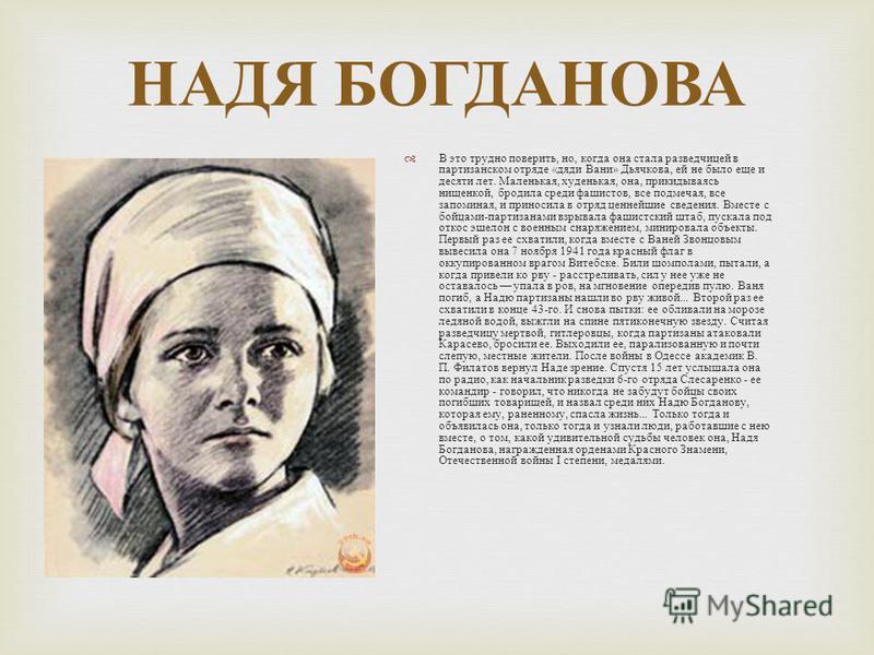 НАДЯ БОГДАНОВА В это трудно поверить, но, когда она стала разведчицей в партизанском отряде « дяди Вани » Дьячкова, ей не было еще и десяти лет. Маленькая, худенькая, она, прикидываясь нищенкой, бродила среди фашистов, все подмечая, все запоминая, и
