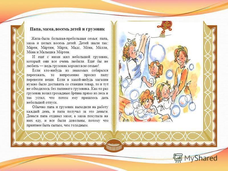 Папа, мама, восемь детей и грузовик Жила-была большая-пребольшая семья: папа, мама и целых восемь детей. Детей звали так: Мáрен, Мáртин, Мáрта, Мадс, Мóна, Мúлли, Мúна и Малышка Мóртен. И ещё с ними жил небольшой грузовик, который они все очень любил