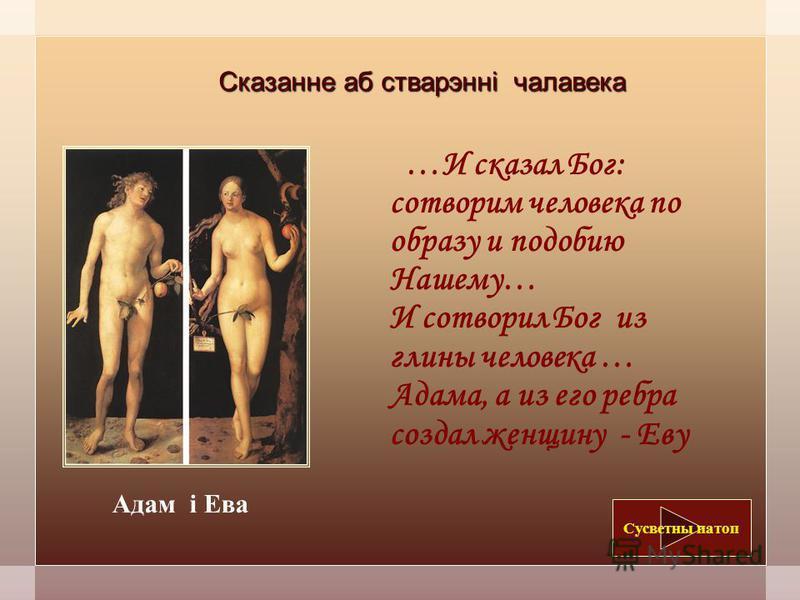 Сказанне аб стварэнні человека …И сказал Бог: сотворим человека по образу и подобию Нашему… И сотворил Бог из глины человека … Адама, а из его ребра создал женщину - Еву Сусветны потоп Адам і Ева