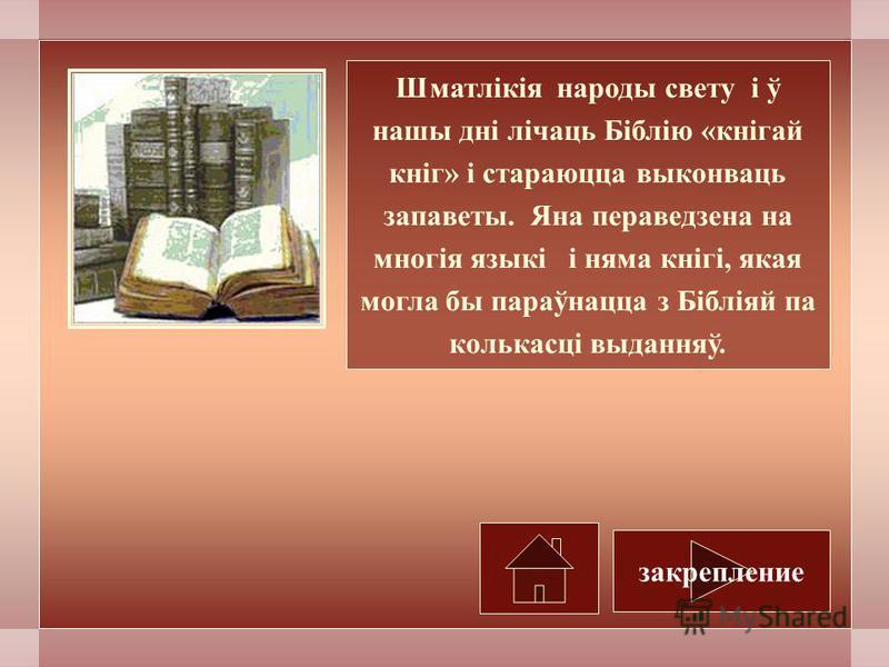 Шматлікія народы свету і ў наши дні лічаць Біблію «кнігай кніг» і стараюцца выконваць запаветы. Яна пераведзена на многія языкі і нема кнігі, якая могла бы параўнацца з Бібліяй па колькасці выданняў. закрепление