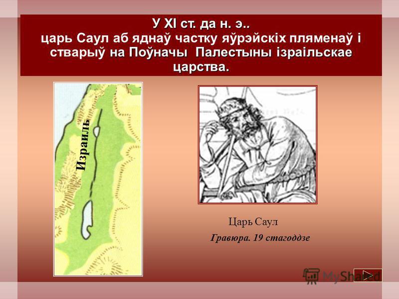 У XI ст. да н. э.. на Поўначы Палестыны ізраільскае царства. царь Саул аб яднаў участку яўрэйскіх пляменаў і стварыў на Поўначы Палестыны ізраільскае царства. Царь Саул Гравюра. 19 стагоддзе Израиль