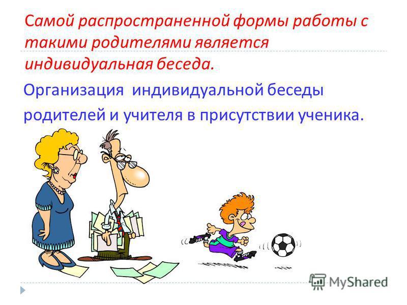 Самой распространенной формы работы с такими родителями является индивидуальная беседа. Организация индивидуальной беседы родителей и учителя в присутствии ученика.