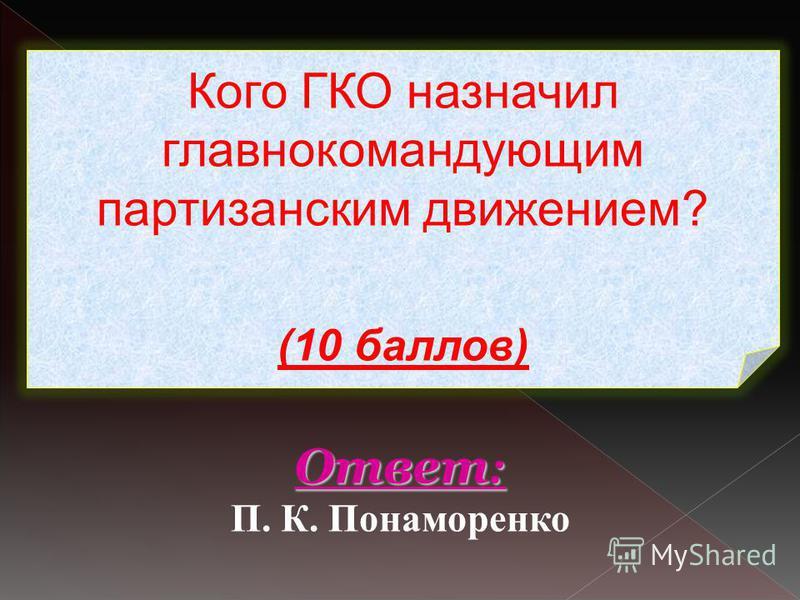 Кого ГКО назначил главнокомандующим партизанским движением? (10 баллов) Ответ : Ответ : П. К. Понаморенко
