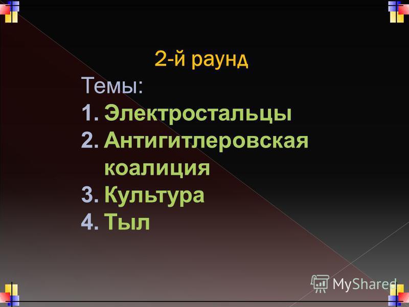 2-й раунд Темы: 1. Электростальцы 2. Антигитлеровская коалиция 3. Культура 4.Тыл