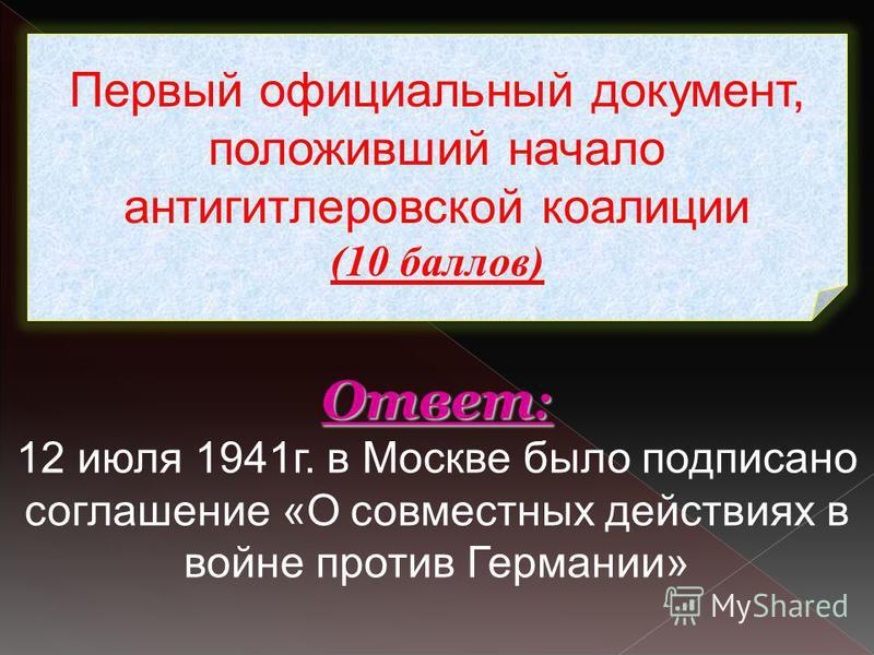 Первый официальный документ, положивший начало антигитлеровской коалиции (10 баллов) Ответ : Ответ : 12 июля 1941 г. в Москве было подписано соглашение «О совместных действиях в войне против Германии»
