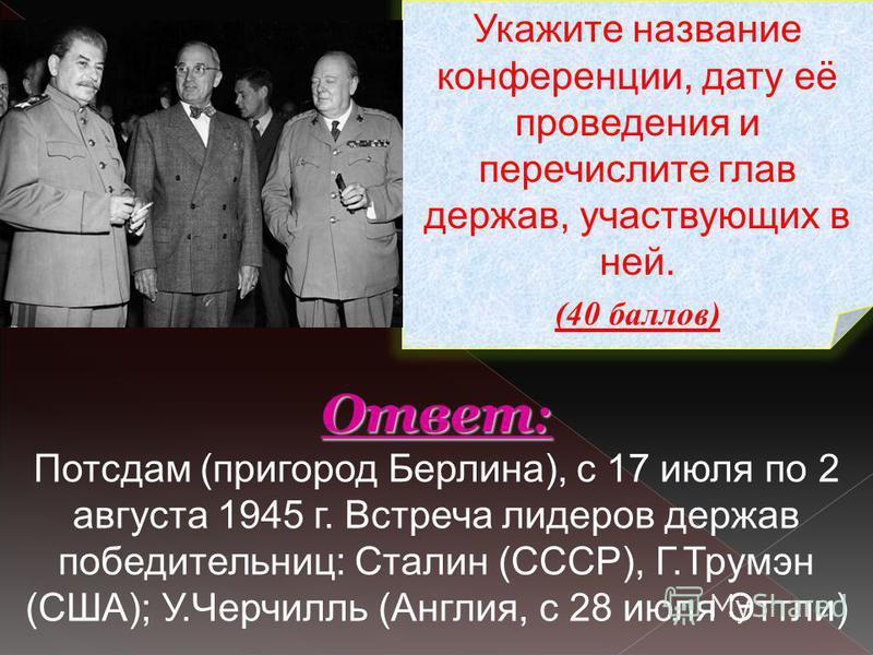 Укажите название конференции, дату её проведения и перечислите глав держав, участвующих в ней. (40 баллов) Ответ : Ответ : Потсдам (пригород Берлина), с 17 июля по 2 августа 1945 г. Встреча лидеров держав победительниц: Сталин (СССР), Г.Трумэн (США);