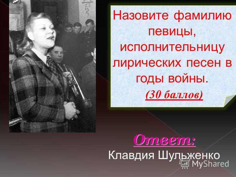 Назовите фамилию певицы, исполнительницу лирических песен в годы войны. (30 баллов) Ответ : Ответ : Клавдия Шульженко