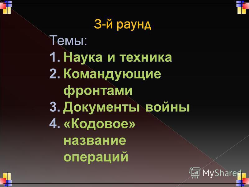 3-й раунд Темы: 1. Наука и техника 2. Командующие фронтами 3. Документы войны 4.«Кодовое» название операций