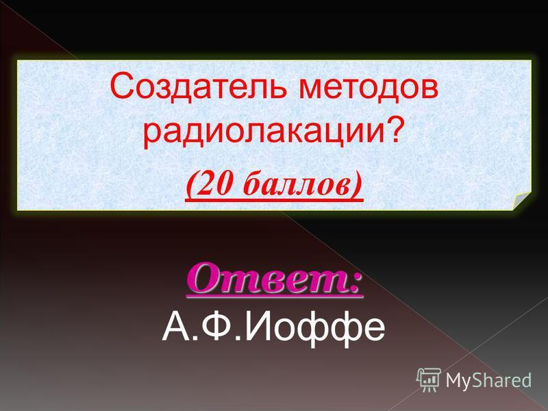 Создатель методов радиолокации? (20 баллов) Ответ : Ответ : А.Ф.Иоффе
