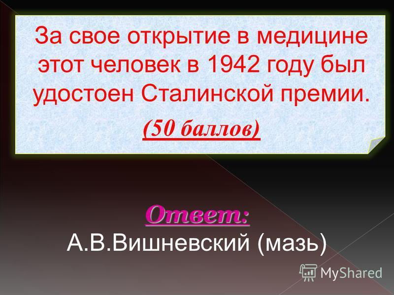 За свое открытие в медицине этот человек в 1942 году был удостоен Сталинской премии. (50 баллов) Ответ : Ответ : А.В.Вишневский (мазь)