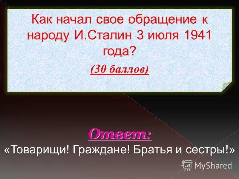 Как начал свое обращение к народу И.Сталин 3 июля 1941 года? (30 баллов) Ответ : Ответ : «Товарищи! Граждане! Братья и сестры!»
