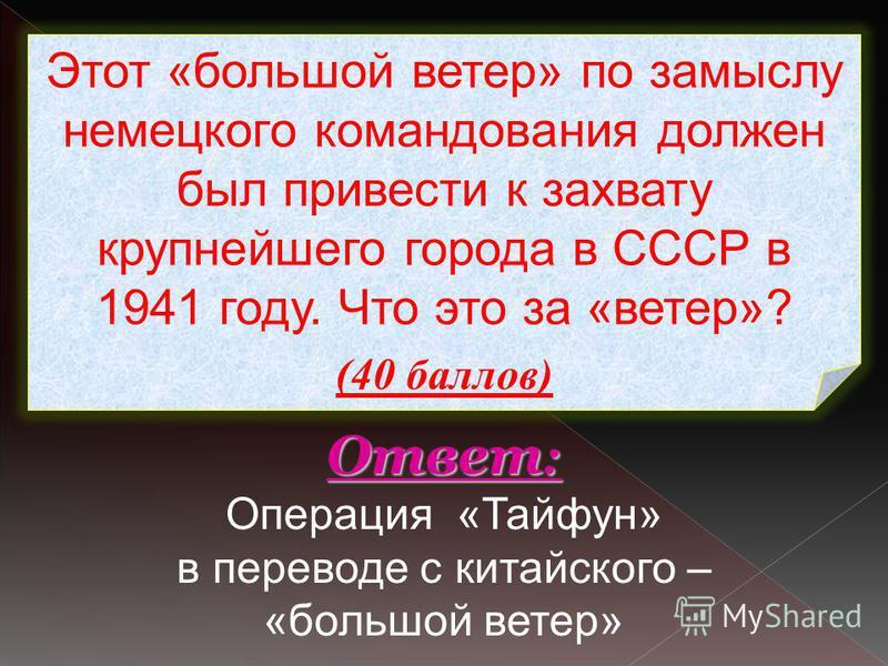 Этот «большой ветер» по замыслу немецкого командования должен был привести к захвату крупнейшего города в СССР в 1941 году. Что это за «ветер»? (40 баллов) Ответ : Ответ : Операция «Тайфун» в переводе с китайского – «большой ветер»