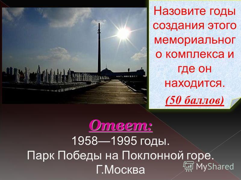 Назовите годы создания этого мемориальног о комплекса и где он находится. (50 баллов) Ответ : Ответ : 19581995 годы. Парк Победы на Поклонной горе. Г.Москва